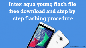 Intex aqua young flash file free download and step by step flashing procedure